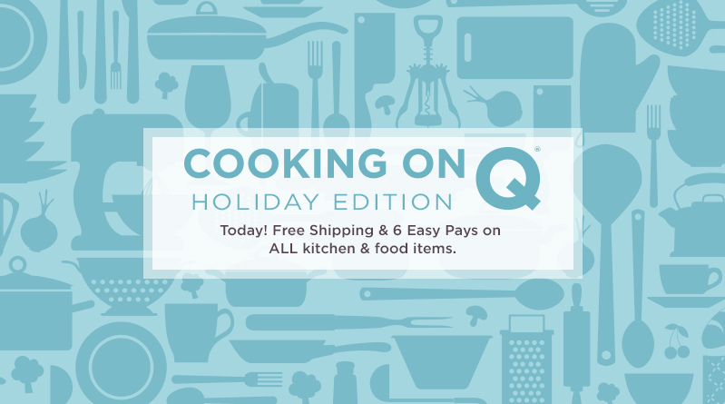 Cooking on Q®—Holiday Edition. Today! Free Shipping & 6 Easy Pays on ALL kitchen & food items.
