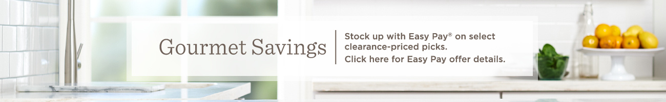 Gourmet Savings Stock up with Easy Pay® on select clearance-priced picks.   Click here for Easy Pay offer details.