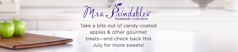 Mrs. Prindable's [logo]  Take a bite out of candy-coated apples & other gourmet treats—and check back this July for more sweets!