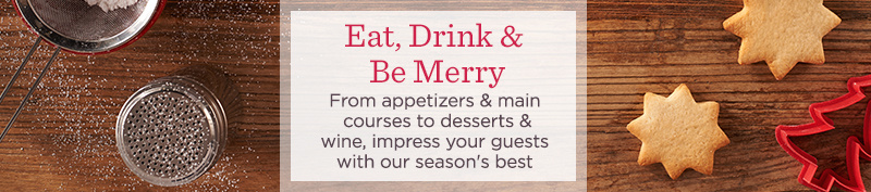 Eat, Drink & Be Merry  From appetizers & main courses to desserts & wine, impress your guests with our season's best