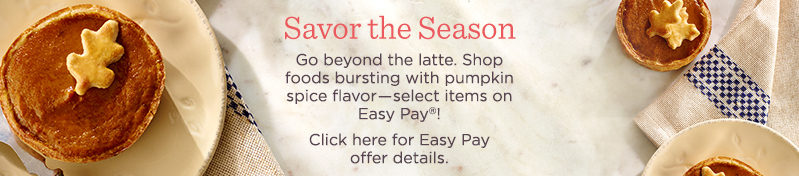 Go beyond the latte. Shop foods bursting with pumpkin spice flavor―select items on Easy Pay®!  Click here for Easy Pay offer details.
