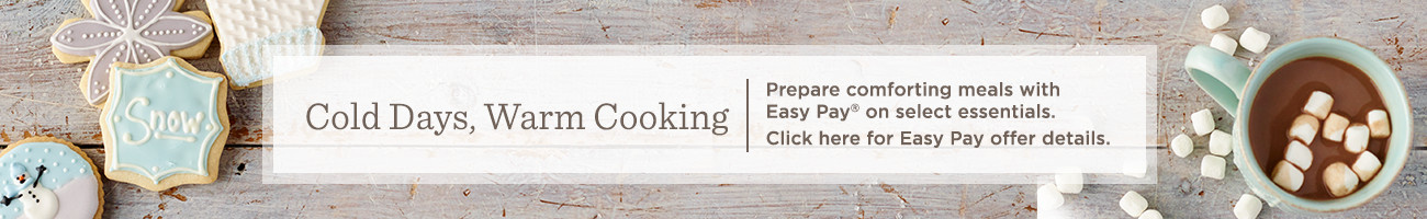 Cold Days, Warm Cooking  Prepare comforting meals with Easy Pay® on select  essentials.  Click here for Easy Pay offer details.