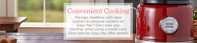 Convenient Cooking  Manage mealtime with slow cookers & pressure cookers on Easy Pay®! Own now, pay monthly when using a credit card.  Click here for Easy Pay offer details.