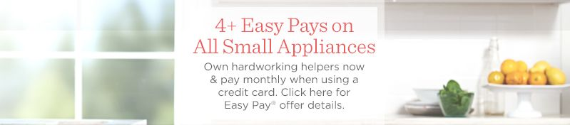 4+ Easy Pays on All Small Appliances  Own hardworking helpers now & pay monthly when using a credit card. Click here for Easy Pay® offer details.