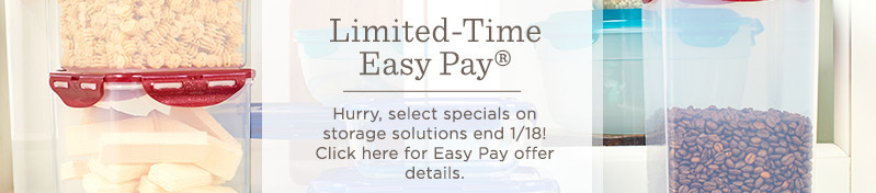 Limited-Time Easy Pay®  Hurry, select specials on storage solutions end 1/18!  Click here for Easy Pay offer details.