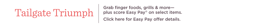 Tailgate Triumph  Grab finger foods, grills & more—plus score Easy Pay® on select items.  Click here for Easy Pay offer details.