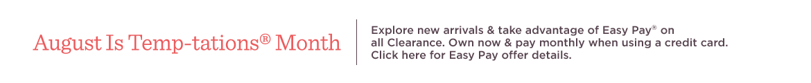 August Is Temp-tations® Month  Explore new arrivals & take advantage of Easy Pay® on all Clearance. Own now & pay monthly when using a credit card.   Click here for Easy Pay offer details.