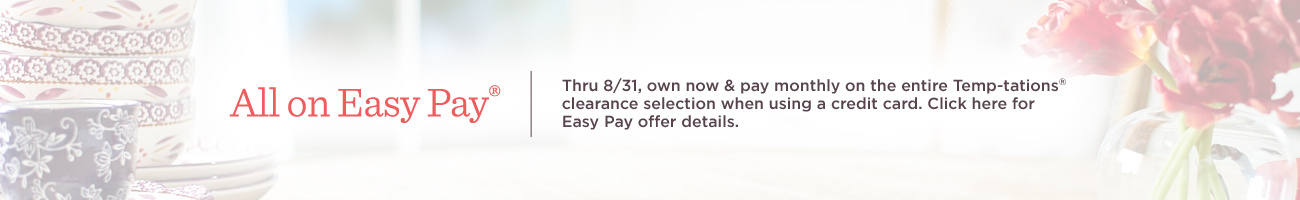 All on Easy Pay®  Thru 8/31, own now & pay monthly on the entire Temp-tations® clearance selection when using a credit card.  Click here for Easy Pay offer details.