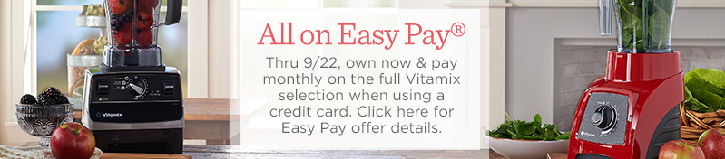 All on Easy Pay®  Thru 9/22, own now & pay monthly on the full Vitamix selection when using a credit card.  Click here for Easy Pay offer details.