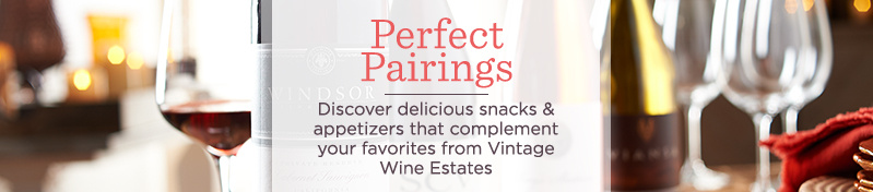 Perfect Pairings Discover delicious snacks & appetizers that complement your favorites from Vintage Wine Estates