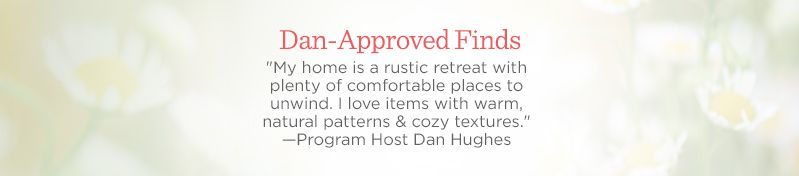 "Dan-Approved Finds  ""My home is a rustic retreat with plenty of comfortable places to unwind. I love items with warm, natural patterns & cozy textures."" —Program Host Dan Hughes"