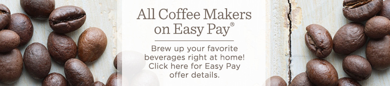 All Coffee Makers on Easy Pay®  Brew up your favorite beverages right at home!  Click here for Easy Pay offer details.