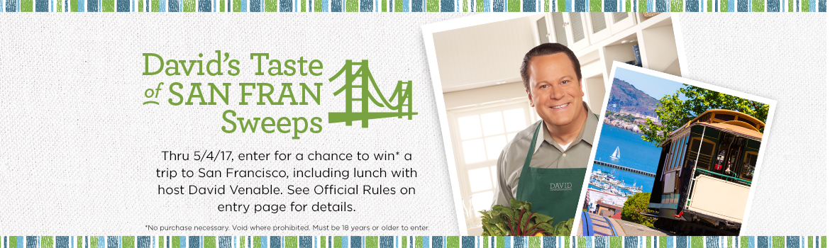 David's Taste of San Fran Sweeps Thru 5/4, enter for a chance to win* a trip to San Francisco, including lunch with host David Venable. See Official Rules on entry page for details.  *No purchase necessary. Void where prohibited. Must be 18 years or older to enter.