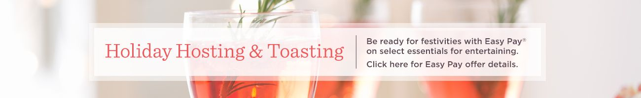 Holiday Hosting & Toasting.  Be ready for festivities with Easy Pay® on select essentials for entertaining.  Click here for Easy Pay offer details.