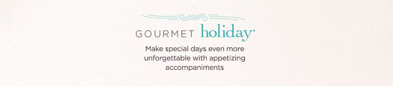 Gourmet Holiday®. Make special days even more unforgettable with appetizing accompaniments