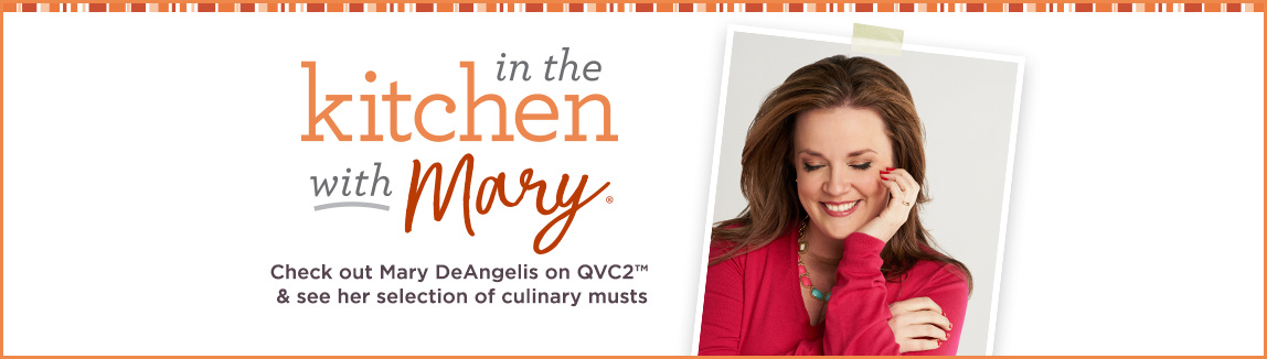 In the Kitchen with Mary.   Check out Mary DeAngelis on QVC2™ & see her selection of culinary musts