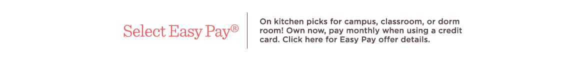 Select Easy Pay® On kitchen picks for campus, classroom, or dorm room! Own now, pay monthly when using a credit card. Click here for Easy Pay offer details.