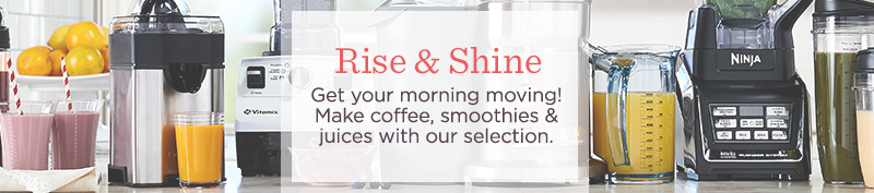 Rise & Shine. Get your morning moving! Make smoothies, juices & coffee with our selection.