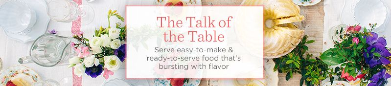 The Talk of the Table. Serve easy-to-make & ready-to-serve food that's bursting with flavor