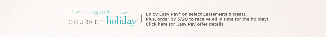 Gourmet Holiday® Enjoy Easy Pay® on select Easter eats & treats. Plus, order by 3/20 to receive all in time for the holiday!   Click here for Easy Pay offer details.