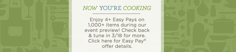 Now You're Cooking(SM) Day. Enjoy 4+ Easy Pays on 1,000+ items during our event preview! Check back & tune in 3/18 for more.  Click here for Easy Pay® offer details.