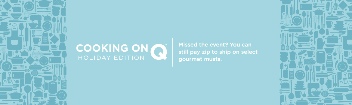 Cooking on Q®—Holiday Edition. Missed the event? You can still pay zip to ship on select gourmet musts.