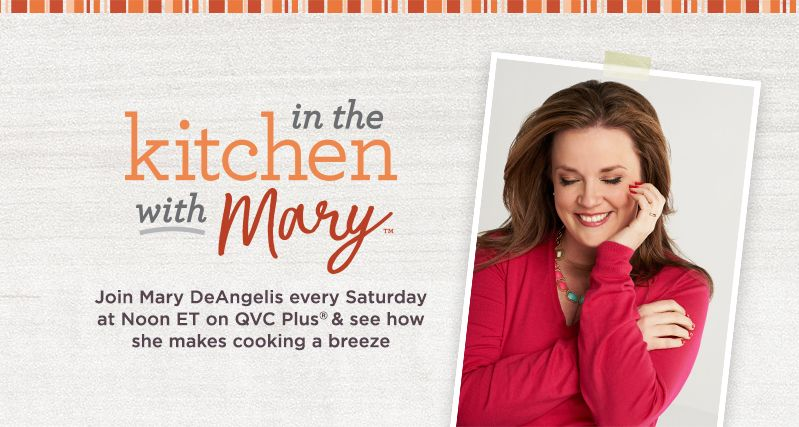 In the Kitchen with Mary.  Join Mary DeAngelis every Saturday at Noon ET on QVC Plus & see how she makes cooking a breeze.