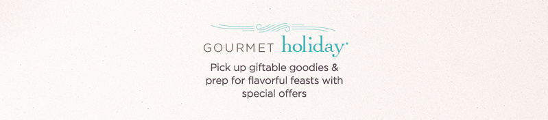 Gourmet Holiday® Pick up giftable goodies & prep for flavorful feasts with special offers