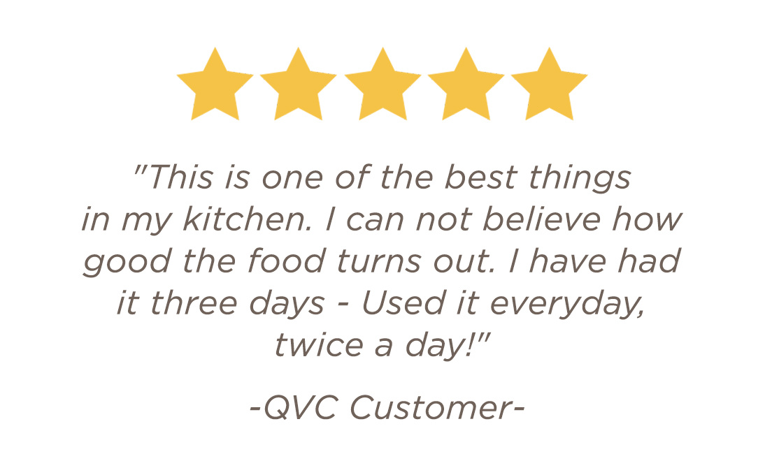 """""""This is one of the best things in my kitchen. I can not believe how good the food turns out. I have had it three days - Used it everyday, twice a day!"""" - QVC Customer"""