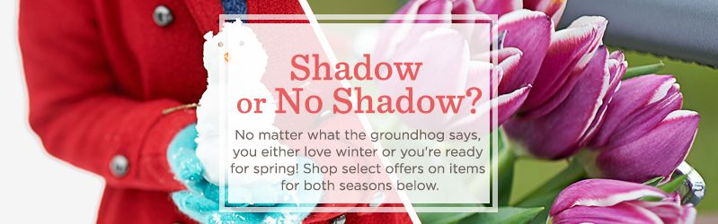 Shadow or No Shadow? No matter what the groundhog says, you either love winter or you're ready for spring! Shop select offers on items for both seasons below.