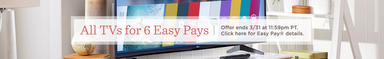 All TVs for 6 Easy Pays. Offer ends 3/31 at 11:59pm PT.  Click here for Easy Pay® details.
