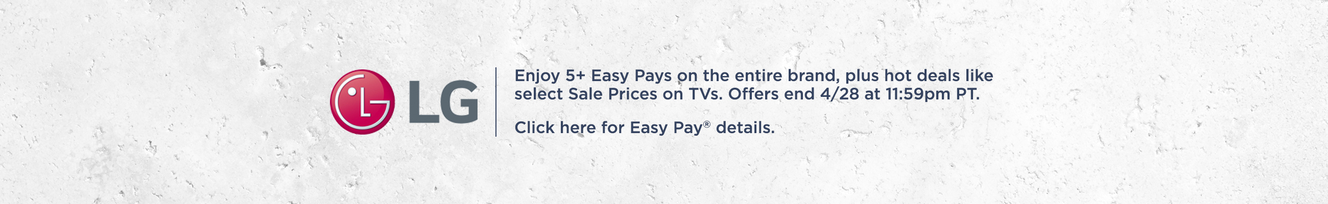 LG   Enjoy 5+ Easy Pays on the entire brand, plus hot deals like select Sale Prices on TVs. Offers end 4/28 at 11:59pm PT.  Click here for Easy Pay® details.