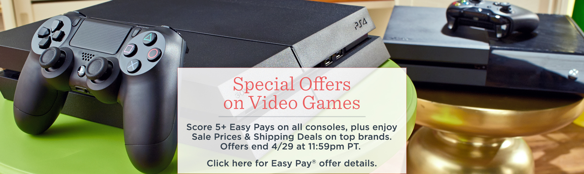Special Offers on Video Games.  Score 5+ Easy Pays on all consoles, plus enjoy Sale Prices & Shipping Deals on top brands. Offers end 4/29 at 11:59pm PT.   Click here for Easy Pay® offer details.