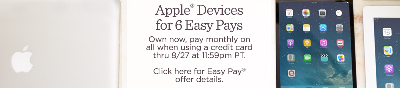 Apple® Devices for 6 Easy Pays. Own now, pay monthly on all when using a credit card thru 8/27 at 11:59pm PT.  Click here for Easy Pay® offer details.