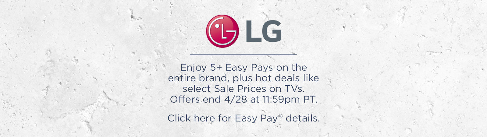 Hot Specials on LG TVs Score select Sale Prices, plus Easy Pay® on ALL! Offers end 4/28 at 11:59pm PT.  Click here for Easy Pay details.