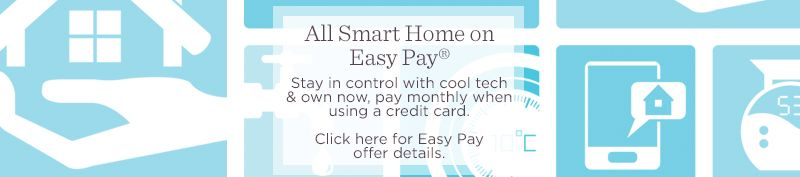 All Smart Home on Easy Pay®  Stay in control with cool tech & own now, pay monthly when using a credit card.  Click here for Easy Pay offer details.
