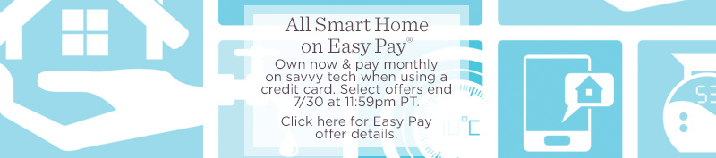 All Smart Home on Easy Pay®. Own now & pay monthly on savvy tech when using a credit card.  Select offers end 7/30 at 11:59pm PT.  Click here for Easy Pay offer details