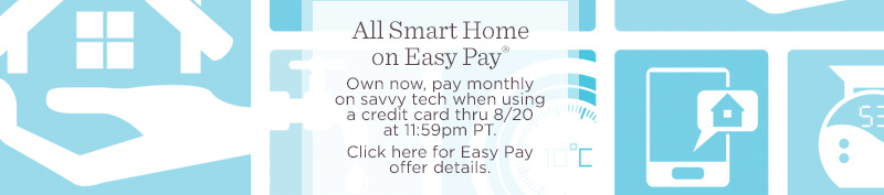 All Smart Home on Easy Pay®. Own now, pay monthly on savvy tech when using a credit card thru 8/20 at 11:59pm PT.   Click here for Easy Pay offer details.