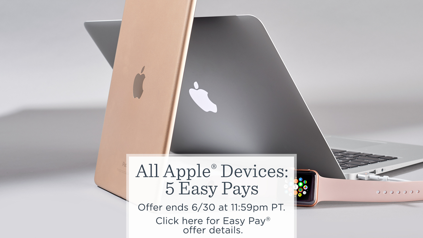 All Apple® Devices: 5 Easy Pays   Offer ends 6/30 at 11:59pm PT.  Click here for Easy Pay® offer details.