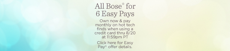 All Bose® for 6 Easy Pays. Own now & pay monthly on hot tech finds when using a credit card thru 8/20 at 11:59pm PT  Click here for Easy Pay® offer details.