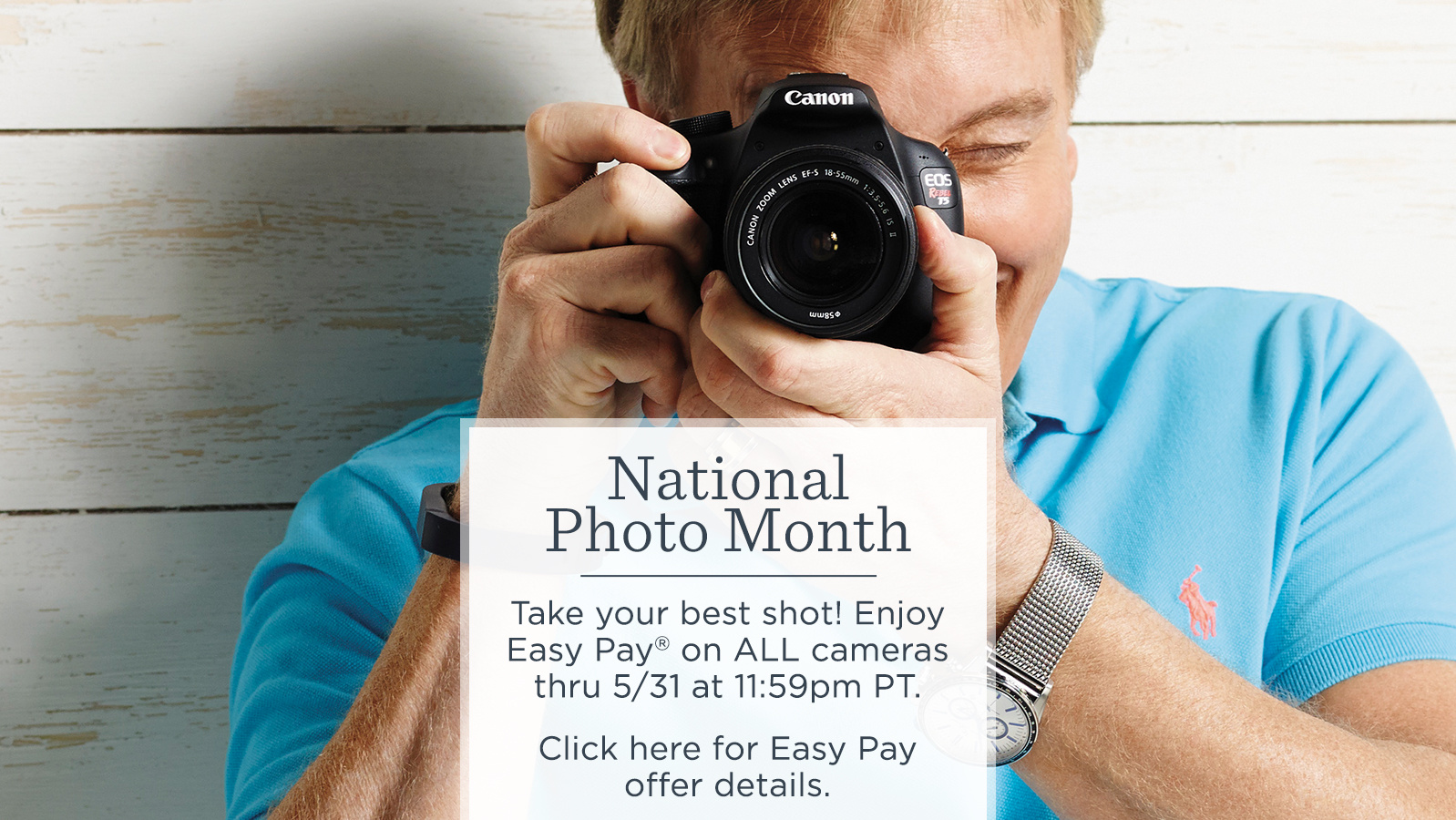 National Photo Month. Take your best shot! Enjoy Easy Pay® on ALL cameras thru 5/31 at 11:59pm PT.  Click here for Easy Pay offer details.