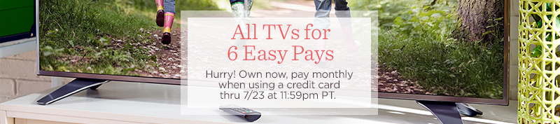 All TVs for 6 Easy Pays. Hurry! Own now, pay monthly when using a credit card thru 7/23 at 11:59pm PT.