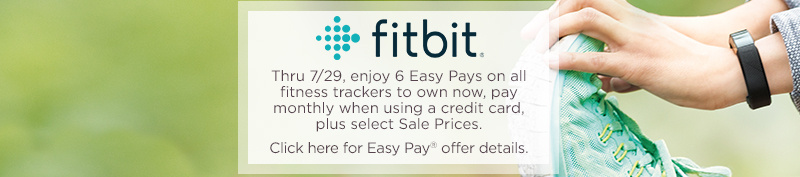 Fitbit. Thru 7/29, enjoy 6 Easy Pays on all fitness trackers to own now, pay monthly when using a credit card, plus select Sale Prices.  Click here for Easy Pay® offer details.