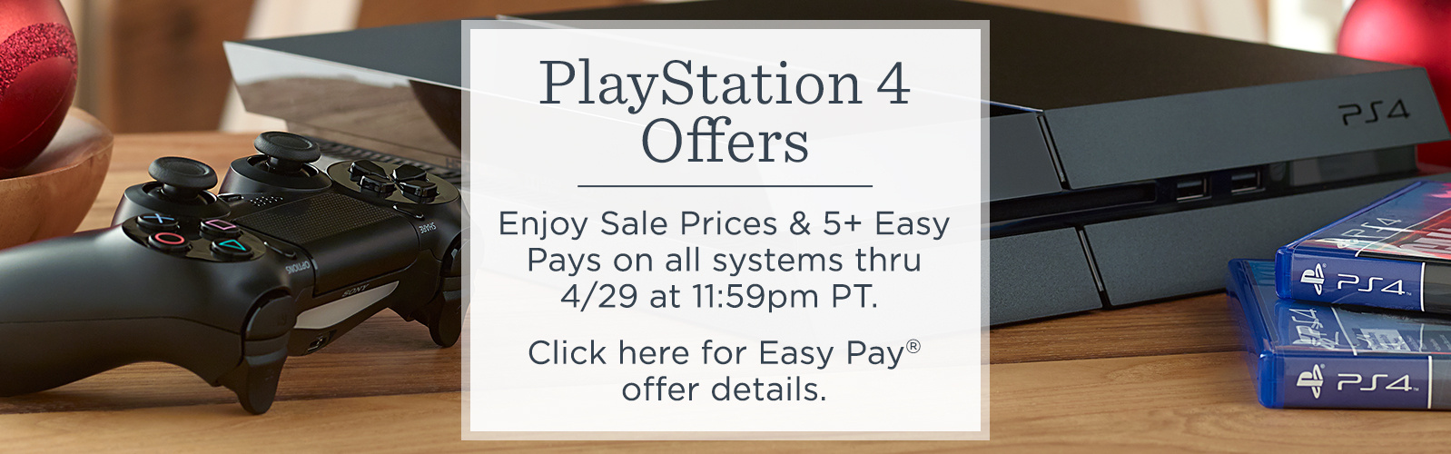 PlayStation 4 Offers.  Enjoy Sale Prices & 5+ Easy Pays on all systems thru 4/29 at 11:59pm PT.  Click here for Easy Pay® offer details.
