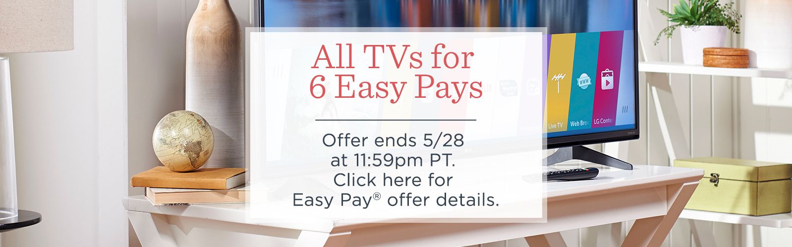 All TVs for 6 Easy Pays. Offer ends 5/28 at 11:59pm PT.   Click here for Easy Pay® offer details.