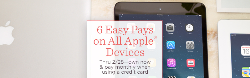 6 Easy Pays on All Apple® Devices  Thru 2/28—own now & pay monthly when using a credit card