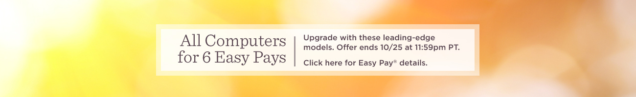 All Computers for 6 Easy Pays. Upgrade with these leading-edge models. Offer ends 10/25 at 11:59pm PT.  Click here for Easy Pay® details.