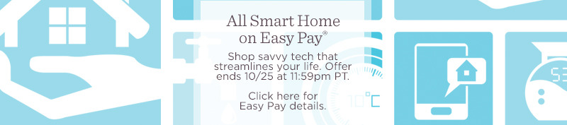 All Smart Home on Easy Pay®. Shop savvy tech that streamlines your life. Offer ends 10/25 at 11:59pm PT.  Click here for Easy Pay details.