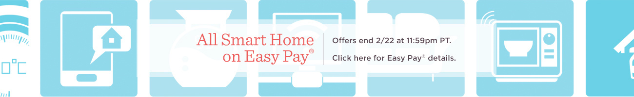 All Smart Home on Easy Pay®.  Offers end 2/22 at 11:59pm PT.   Click here for Easy Pay® details.