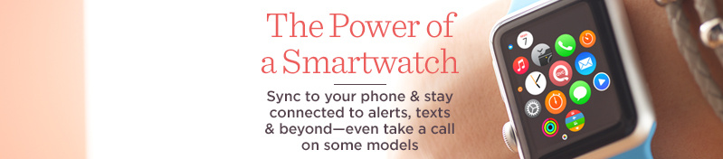 The Power of a Smartwatch, Sync to your phone & stay connected to alerts, texts & beyond—even take a call on some models
